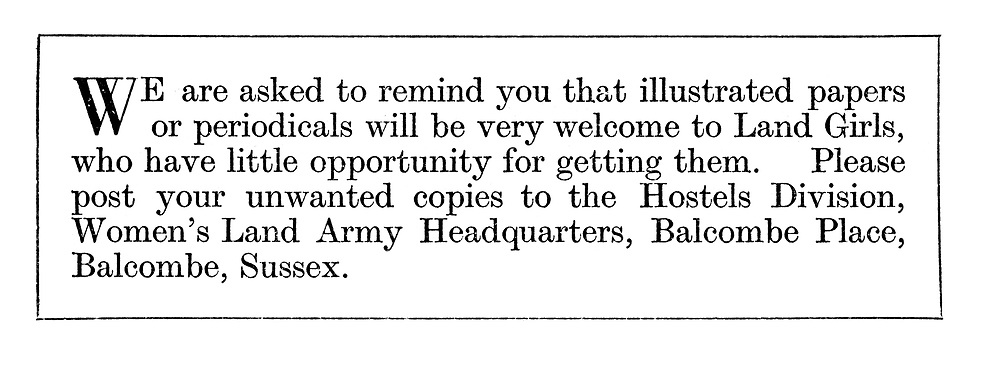 We are asked to remind you that illustrated papers or periodicals will be very welcome to Land Girls....