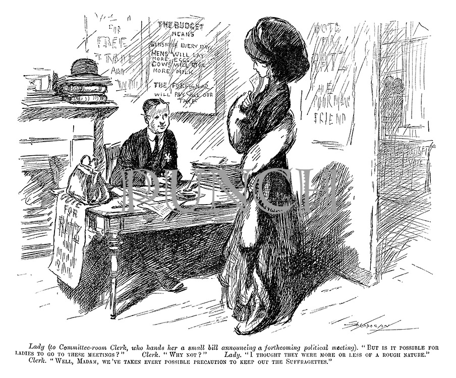 """Lady (to Committee-room Clerk, who hands her a small bill announcing a forthcoming political meeting). """"But is it possible for ladies to go to these meetings?"""" Clerk. """"Why not?"""" Lady. """"I thought they were more or less of a rough nature."""" Clerk. """"Well, madam, we've taken every possible precaution to keep out the Suffragettes."""""""