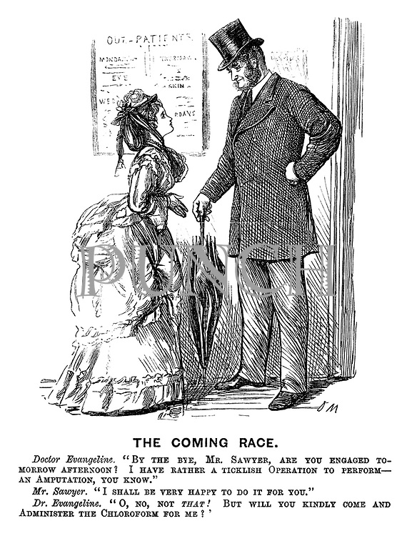 """The Coming Race. Doctor Evangeline. """"By the bye, Mr Sawyer, are you engaged tomorrow afternoon? I have rather a ticklish operation to perform - an amputation, you know."""" Mr Sawyer. """"I shall be very happy to do it for you."""" Dr Evangeline. """"O, no, not that! But will you kindly come and administer the chloroform for me?'"""