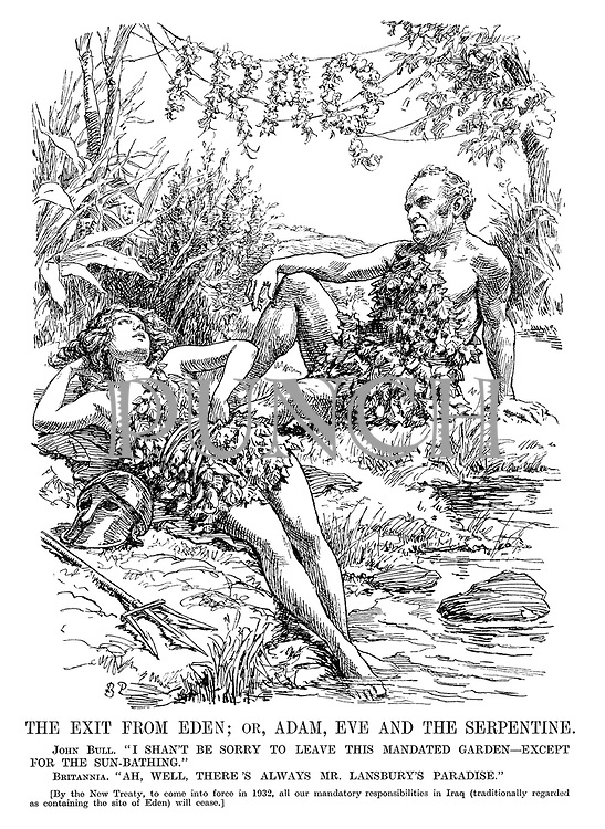"""The Exit from Eden; or, Adam, Eve and the Serpentine. John Bull. """"I shan't be sorry to leave this mandated garden - except for the sun-bathing."""" Britannia. """"Ah, well, there's always Mr Lansbury's paradise."""" [By the New Treaty, to come into force in 1932, all our mandatory reponsibilities in Iraq (traditionally regarded as containing the site of Eden) will cease.]"""