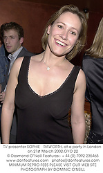 TV presenter SOPHIE RAWORTH, at a party in London on 21st March 2002.OYO 22