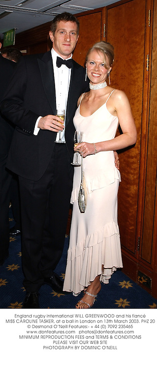 England rugby international WILL GREENWOOD and his fiancŽ MISS CAROLINE TASKER, at a ball in London on 13th March 2003.PHZ 20