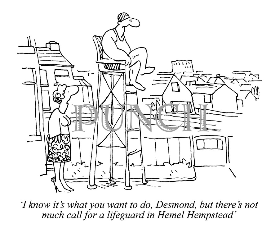 'I know it's what you want to do, Desmond, but there's not much call for a lifeguard in Hemel Hempstead'
