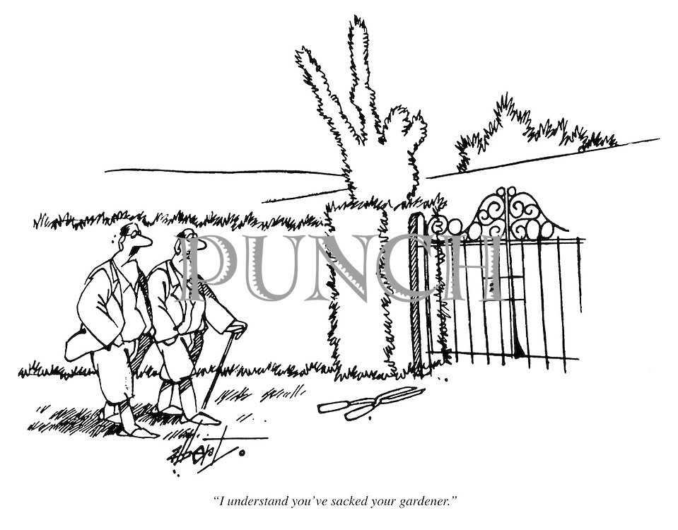 """I understand you've sacked your gardener."""