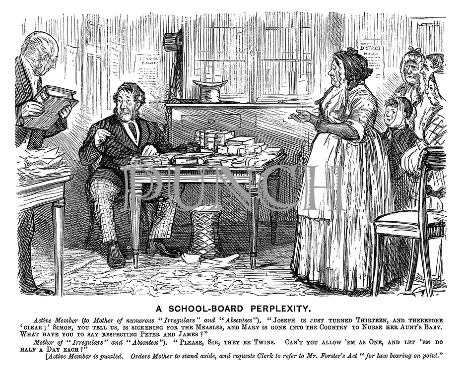 """A School-Board Perplexity. Active member (to mother of numerous """"Irregulars"""" and """"Absentees""""). """"Joseph is just turned thirteen, and therefore 'clear;' Simon, you tell us, is sickening for the measles, and Mary is gone into the country to nurse her aunt's baby. What have you to say respecting Peter and James?"""" Mother of """"irregulars"""" and """"Absentees""""). """"Please, sir, they be twins. Can't you allow 'em as one, and let 'em do half a day each?"""" [Active member is puzzled. Orders mother to stand aside, and requests clerk to refer to Mr Forster's act """"for law bearing on point."""""""