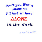Don't you Worry about me I'll just sit here ALONE in the dark A Jewish mother
