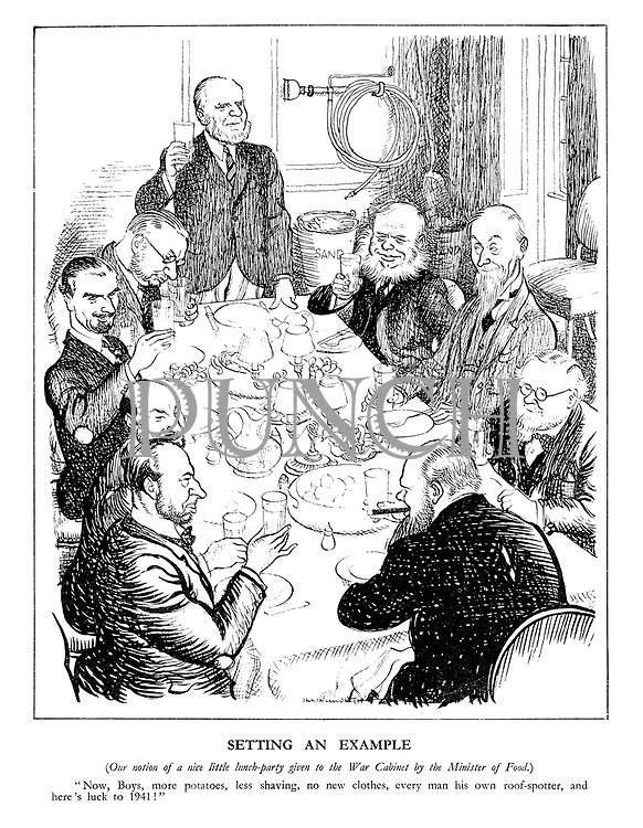 """Setting An Example. (Our notion of a nice little lunch-party given to the War Cabinet by the Minister of Food.) """"Now, Boys, more potatoes, less shaving, no new clothes, every man his own roof-spotter, and here's luck to 1941!"""""""