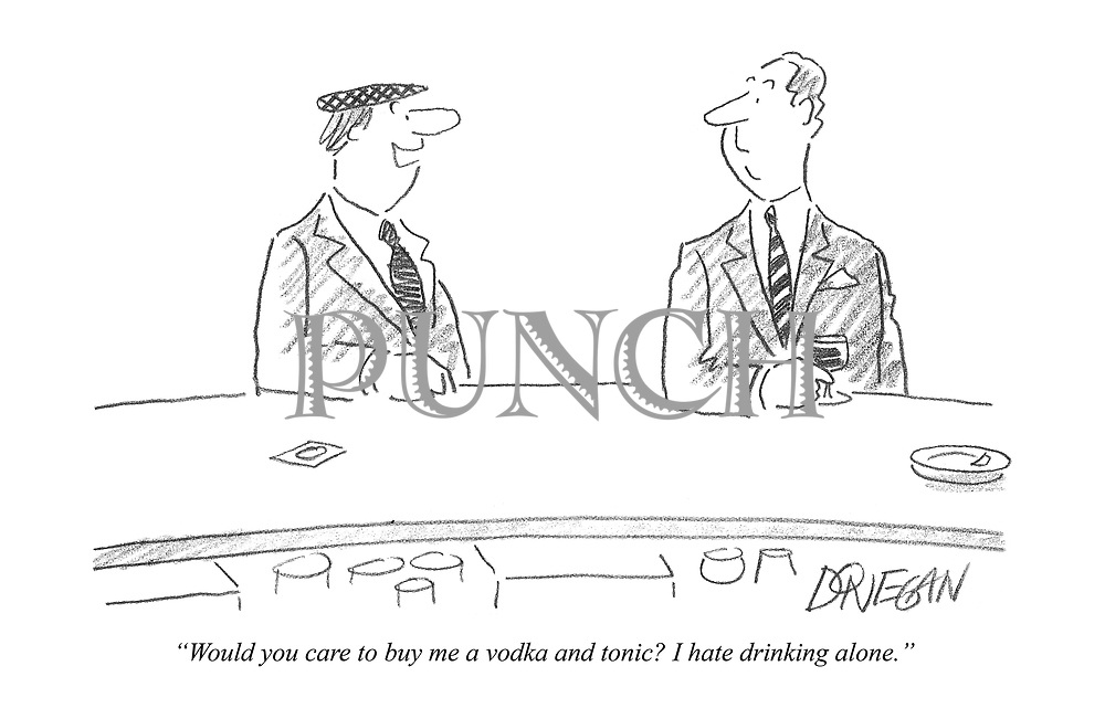 """""""Would you care to buy me a vodka and tonic? I hate drinking alone."""""""