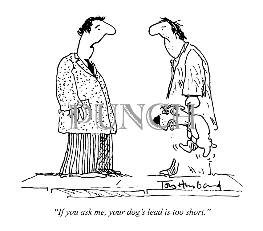 """""""If you ask me, your dog's lead is too short."""""""