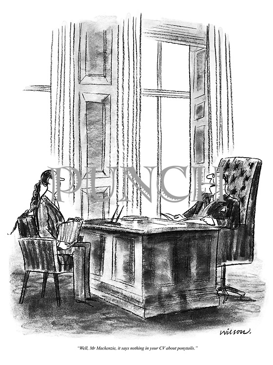 """""""Well, Mr Mackenzie, it says nothing in your CV about ponytails."""""""