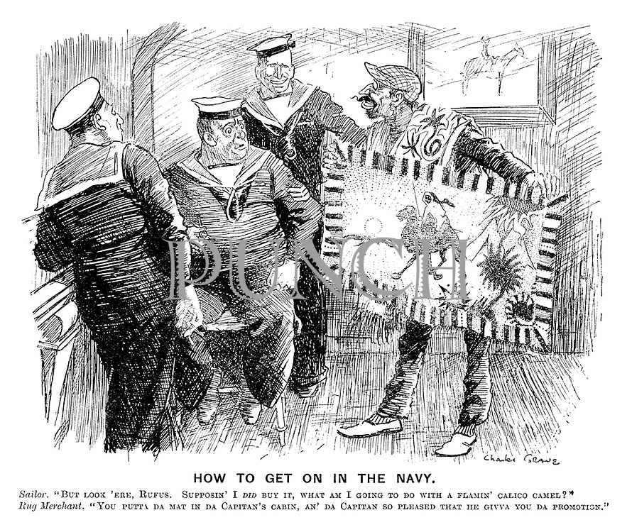 """How to Get on in the Navy. Sailor. """"But look 'ere. Rufus. Supposin' I did buy it, whaT am I going to do with a flamin' calico camel?"""" Rug merchant. """"You putta da mat in da capitan's cabin, an' da capitan so pleased that he givva you da promotion."""""""