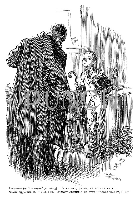 """Employer (with unusual geniality). """"Fine day, Smith, after the rain."""" Small opportunist. """"Yes, sir. Almost criminal to stay indoors to-day, sir."""""""