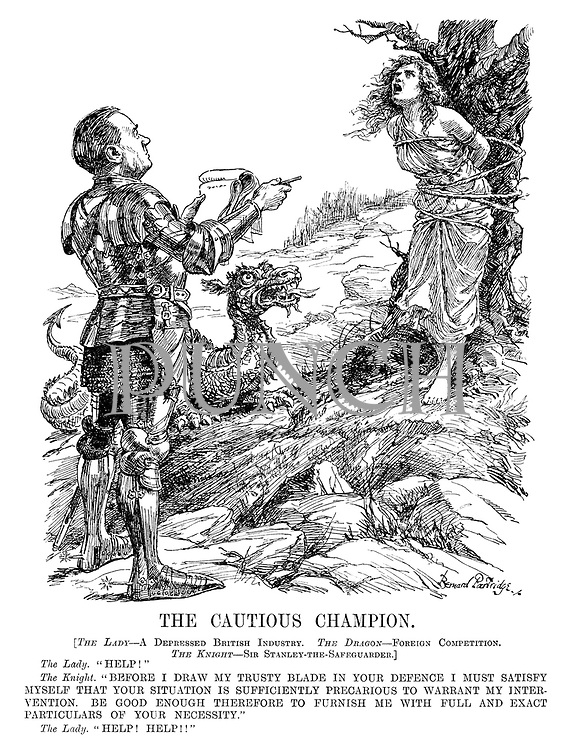 """The Cautious Champion. [The Lady - A Depressed British Industry. The Dragon - Foreign Competition. The Knight - Sir Stanley-the-Safeguarder.] The Lady. """"Help!"""" The Knight. """"Before I draw my trusty blade in your defence I must satisfy myself that your situation is sufficiently precarious to warrant my intervention. Be good enough therefore to furnish me with full and exact particulars of your necessity."""" The Lady. """"Help! Help!!"""""""