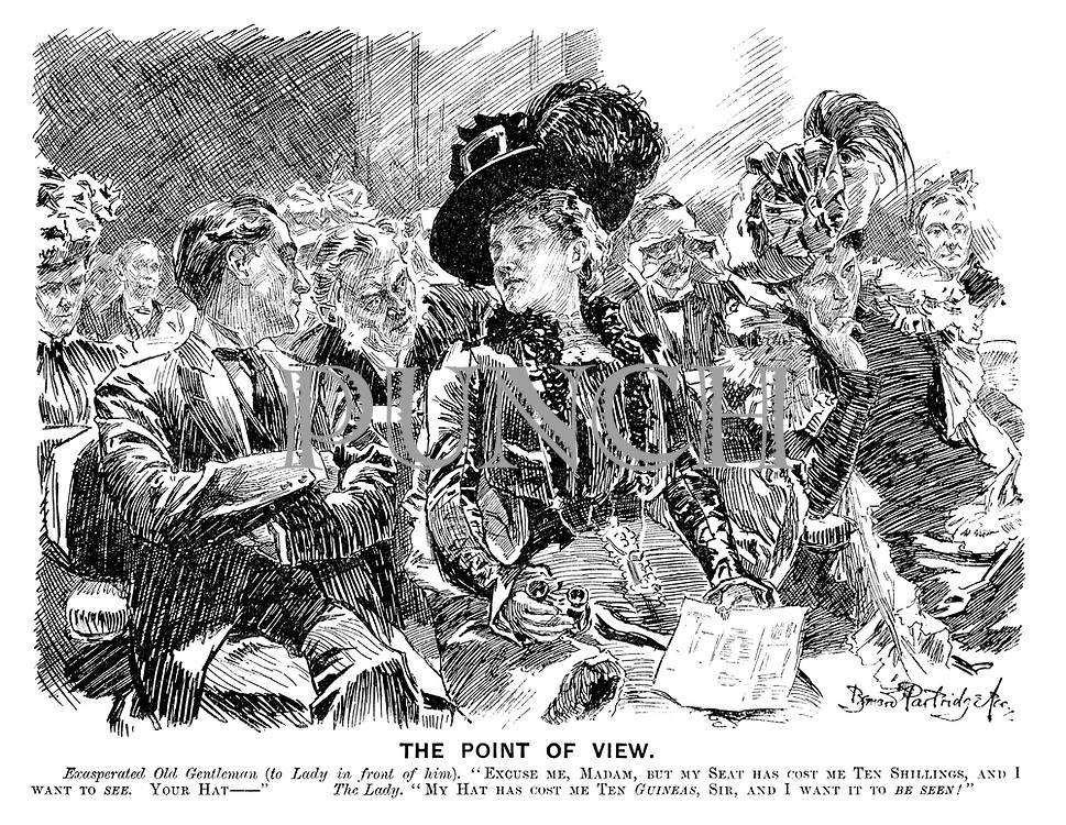 "The Point of View. Exasperated old gentleman (to lady in front of him). ""Excuse me, madam, but my seat has cost me ten shillings, and I want to see. Your hat — "" The lady. ""My hat has cost me ten guineas, sir, and I want it to be seen!"""