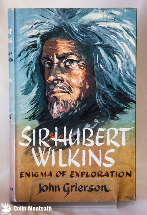 SIR HUBERT WILKINS -  Enigma of exploration, John Grierson, Robert Hale.Ltd., London, 1st edn, 1960, 220 page VG hardback with Vg jacket (small closed tear), B&W plates, maps, foxing to page ends - the first full biography of Australia's most accomplished polar pioneer - $65 (Arnold Heine Collection)