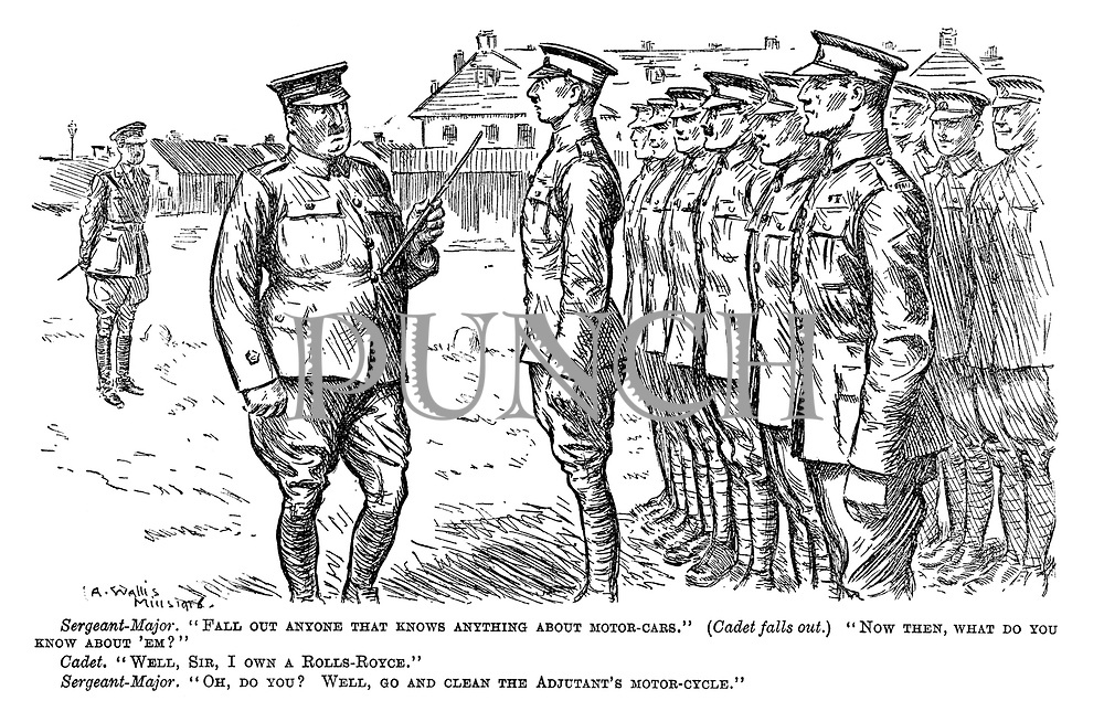 """Sergeant-Major. """"Fall out anyone that knows anything about motor-cars."""" (Cadet falls out.) """"Now then, what do you know about 'em?"""" Cadet. """"Well, sir, I own a Rolls-Royce."""" Sergeant-Major. """"Oh, do you? Well, go and clean the adjutant's motor-cycle."""""""