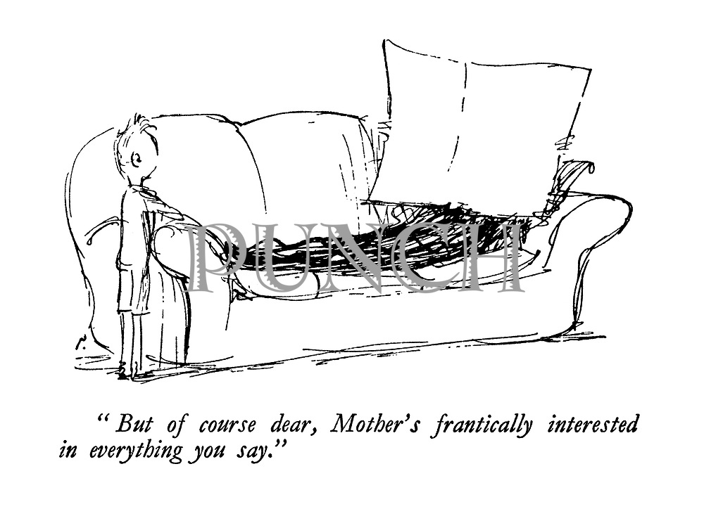 """""""But of course dear, Mother's frantically interested in everything you say."""""""