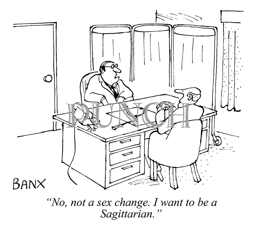 """No, not a sex change. I want to be a Sagittarian."""