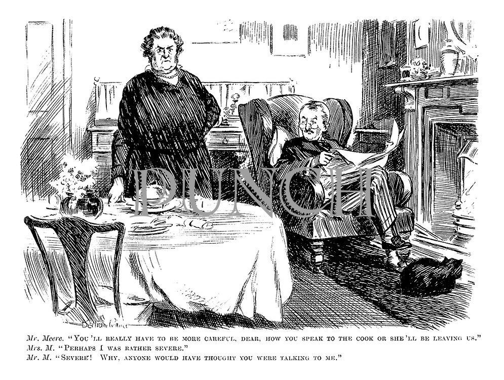 """Mr Meere. """"You'll really have to be more careful, dear, how you speak to the cook or she'll be leaving us."""" Mrs M. """"Perhaps I was rather severe."""" Mr M. """"Severe! Why, anyone would have thought you were talking to me."""""""