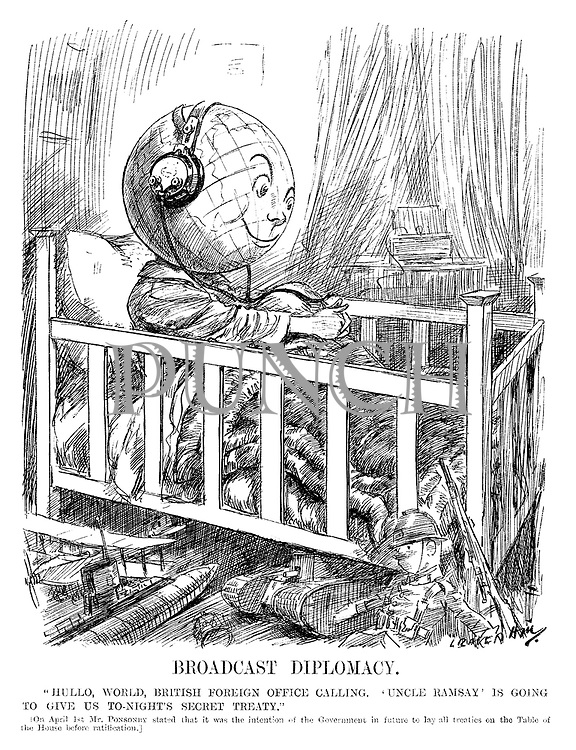 "Broadcast Diplomacy. ""Hullo, world, British Foreign Office calling. 'Uncle Ramsay' is going to give us to-night's secret treaty."" [On April 1st Mr Ponsonby stated that it was the intention of the Government in future to lay all treaties on the Table of the House before ratification.] (cartoon showing the World as a child in a cot bed listening to the wireless radio with headphones as his toy planes, tanks and soldiers are on the floor during the InterWar era)"