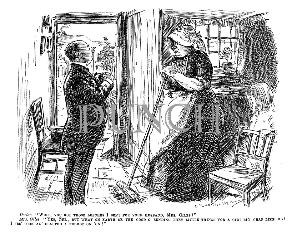 """Doctor. """"Well, you got those leeches I sent for your husband, Mrs Giles?"""" Mrs Giles. """"Yes, zur; But what on earth be the good o' sending they little things vor a girt big chap like he? I jes' took an' clapped a ferret on 'un!"""" (a village woman decides to adapt the GP's bloodletting cure with a ferret instead of leeches)"""