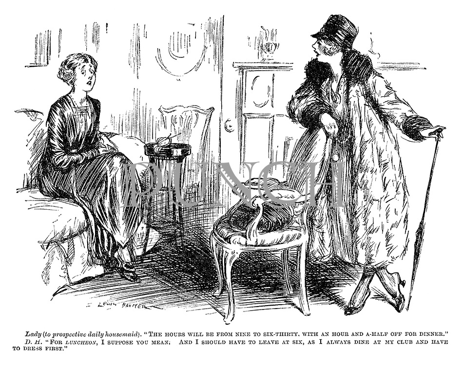 """Lady (to prospective daily housemaid). """"The hours will be from nine to six-thirty. With an hour and a-half off for dinner."""" DH. """"For luncheon, I suppose you mean. And I should have to leave at six, as I always dine at my club and have to dress first."""""""