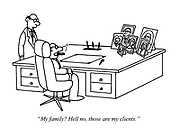 """""""My family? Hell no, those are my clients."""""""