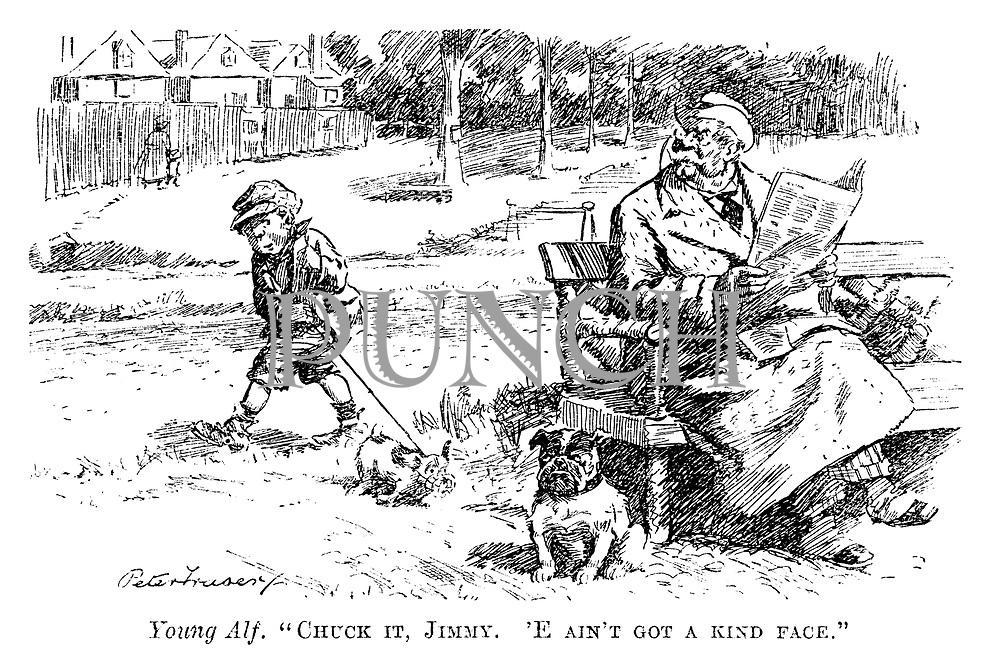 "Young Alf. ""Chuck it, Jimmy. 'E ain't got a kind face."""