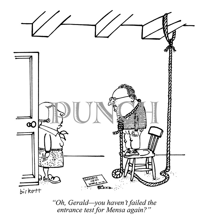 """""""Oh, Gerald - you haven't failed the entrance test for Mensa again?"""""""