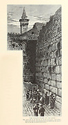 Wailing Wall, Jerusalem 1881 from the book Picturesque Palestine, Sinai, and Egypt By  Colonel Wilson, Charles William, Sir, 1836-1905. Published in New York by D. Appleton and Company in 1881  with engravings in steel and wood from original Drawings by Harry Fenn and J. D. Woodward Volume 1
