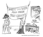 """""""I don't think that is quite the right note for us, ladies."""" (two Suffragettes hold up a banner with 'First the Vote and then The Gravy')"""