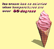 humorous quotes series:Ice cream has no calories  when temperatures are  over over 80 degrees
