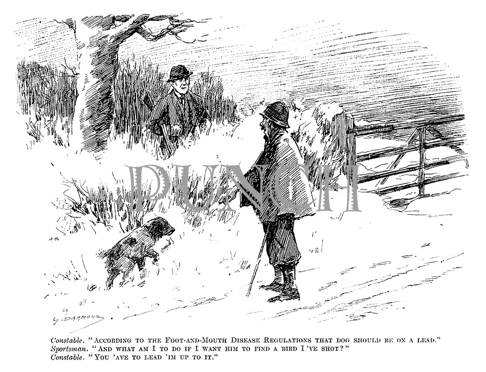 """Constable. """"According to the foot-and-mouth disease regulations that dog should be on a lead."""" Sportsman. """"And what am I to do if I want him to find a bird I've shot?"""" Constable. """"You 'ave to lead 'im up to it."""""""