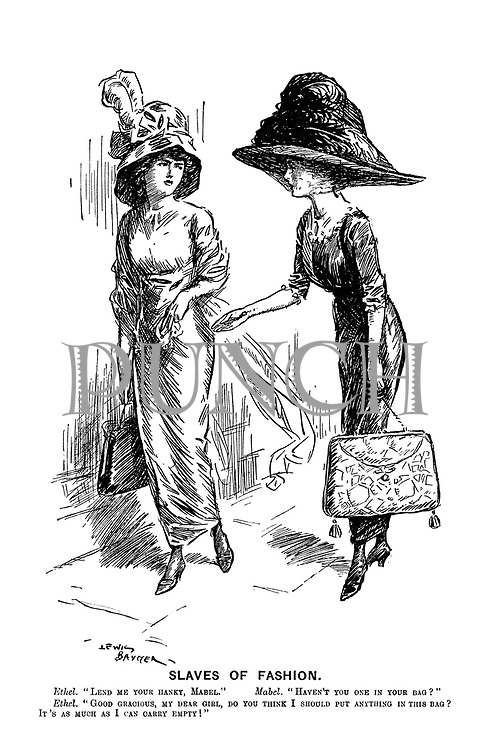 """Slaves of Fashion. Ethel. """"Lend me your hanky Mabel."""" Mabel. """"Haven't you one in your bag?"""" Ethel. """"Good gracious, my dear girl, do you think I should put anything in this bag? It's as much as I can carry empty!"""""""