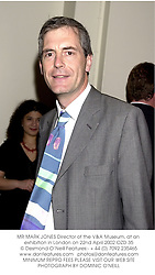 MR MARK JONES Director of the V&A Museum, at an exhibition in London on 22nd April 2002.OZD 35