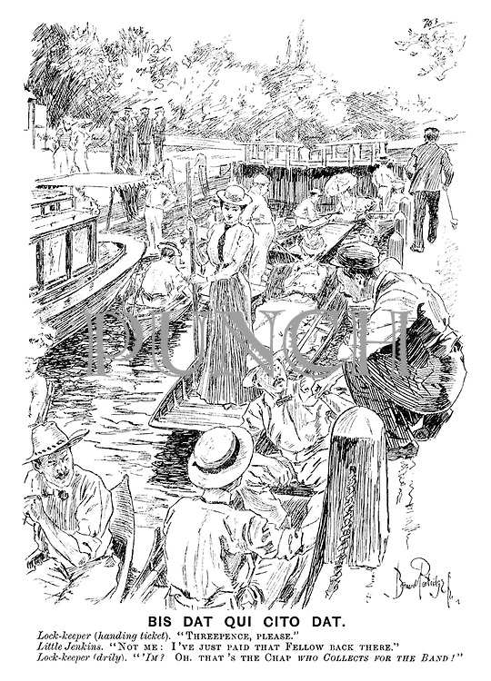 """Bis Dat qui Cito Dat. Lock-keeper (handing ticket). """"Threepence, please."""" Little Jenkins. """"Not me: I've just paid that fellow back there."""" Lock-keeper (drily). """"'Im? Oh. That's the chap who collects for the band!"""""""