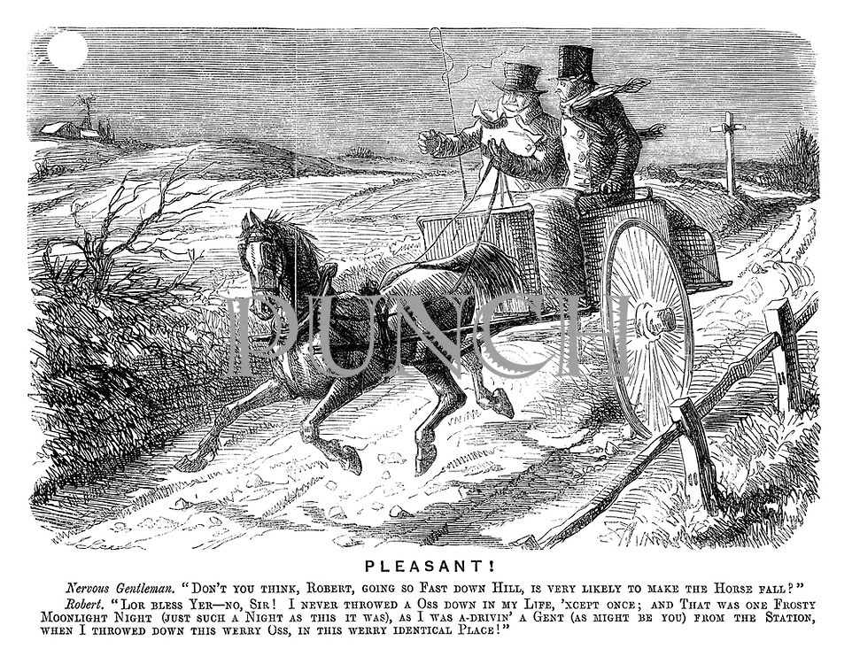 "Pleasant! Nervous gentleman. ""Don't you think, Robert, going so fast down hill, is very likely to make the horse fall?"" Robert. ""Lor bless yer — no, sir! I never throwed a oss down in my life, 'xcept once; and that was one frosty moonlight night (just such a night as this it was), as I was a-drivin' a gent (as might be you) from the station when I throwed down this werry oss, in this werry identical place!"""