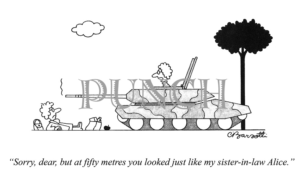 """""""Sorry, dear, but at fifty metres you looked just like my sister-in-law Alice."""""""
