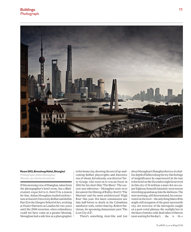 RIBAJ 'Room 303, Broadway Hotel, Shanghai' - Feature on my photography work as an architecture and film stills photohrapher. <br /> <br /> If this morning view of Shanghai, taken from the photographer's hotel room, has a Bladerunner-esque feel to it, there'll be a reason for that. Aidan Monaghan studied architecture at Queen's University Belfast and did his Part II at the Glasgow School of Art, working at Foster+Partners in London for two years until the 2008 recession, when redundancy could not have come as a greater blessing. Monaghan had a side line as a photographer in his home city, shooting the sets of up-and-coming Belfast playwrights and directors; one of whom, fortuitously, was director Terry George, who went on to win an Oscar in 2012 for his short film 'The Shore'. The success was infectious – Monaghan went on to document the filming of Ridley-Scott's 'The Martian' and the more architectural 'High Rise' this year. His latest commission saw him half bitten to death in the Colombian rainforest with, rather than by, Robert Pattinson, for upcoming Amazonian yarn 'The Lost City of Z'. <br /> <br /> There's something river-like and lost about Monaghan's Shanghai shot too; its shallow depth of field evoking the toy-like feelings of insignificance he experienced in the taxi to his hotel on the December night he arrived in this city of 24 million; a mere dot on a super highway beneath futuristic neon towers stretching up and away into the darkness. The next morning, still disorientated, he concentrated on the river – the only thing Marco Polo might still recognise of the great mercantile city. An overview of the metropolis caught on a post-coital plateau; the sunlight lost in the haze of smoke; cold, dead tubes of thrown neon waiting for the day's residual warmth.