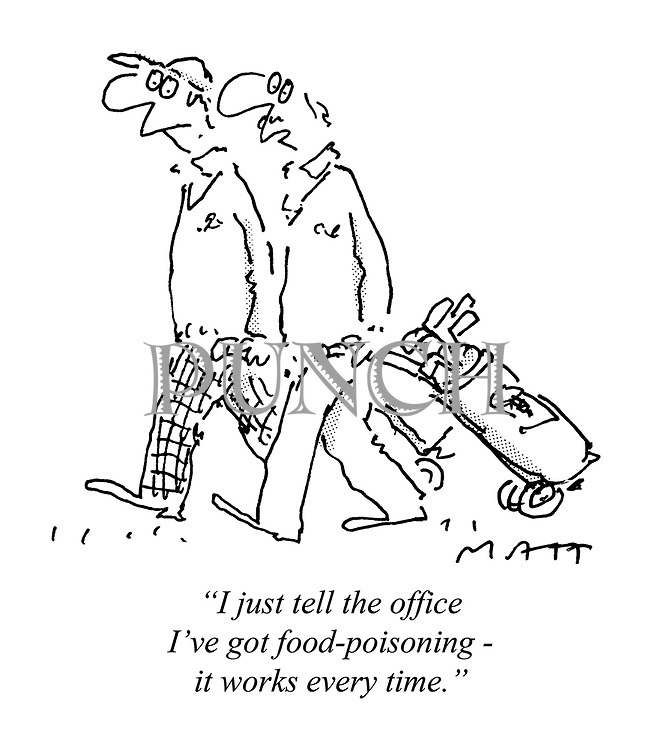 """""""I just tell the office I've got food-poisoning - it works every time."""""""