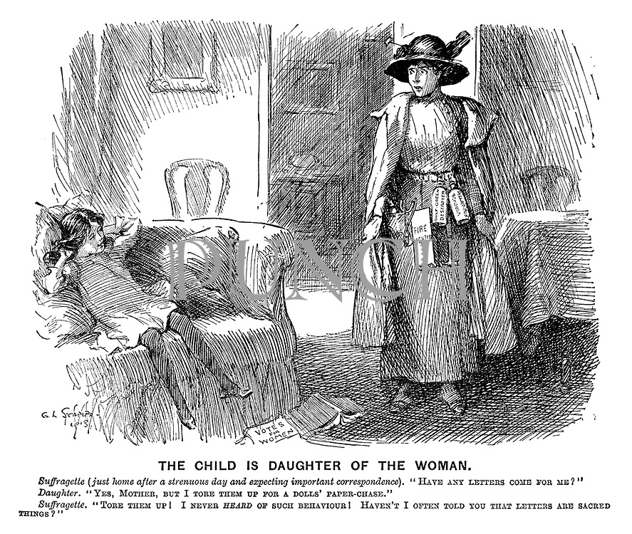 """The Child is Daughter of the Woman. Suffragette (just home after a strenuous day and expecting important correspondence). """"Have any letters come for me?"""" Daughter. """"Yes, mother, but I tore them up for a dolls' paper-chase."""" Suffragette. """"Tore them up! I never heard of such behaviour! Haven't I often told you that letters are sacred things?"""""""