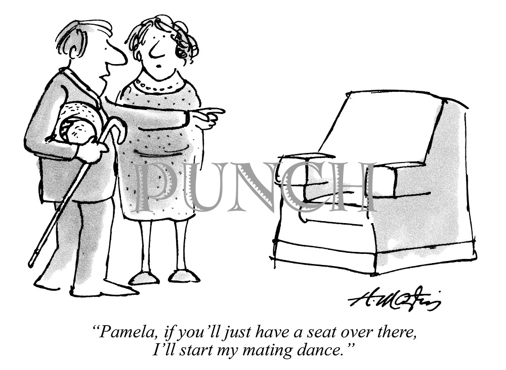 """Pamela, if you'll just have a seat over there, I'll start my mating dance."""