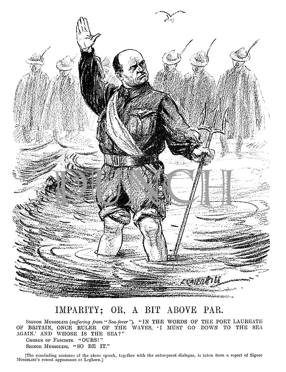 """Imparity; or, a Bit Above Par. Signor Mussolini (suffering from """"sea-fever""""). """"In the words of the poet Laureate of Britain, once ruler of the waves, 'I must go down to the sea again,' and whose is the sea?"""" Chorus of Fascists. """"Ours!"""" Signor Mussolini. """"So be it."""" [The concluding sentence of the above speech, together with the subsequent dialogues is taken from a report of Signor Mussolini's recent appearance at Leghorn.] (an InterWar cartoon shows Mussolini wading further into the fascist sea with his trident)"""
