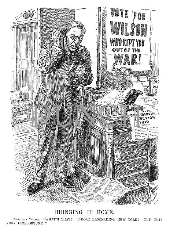 """Bringing It Home. President Wilson. """"What's that? U-boat blockading New York? Tut! Tut! Very inopportune!"""""""