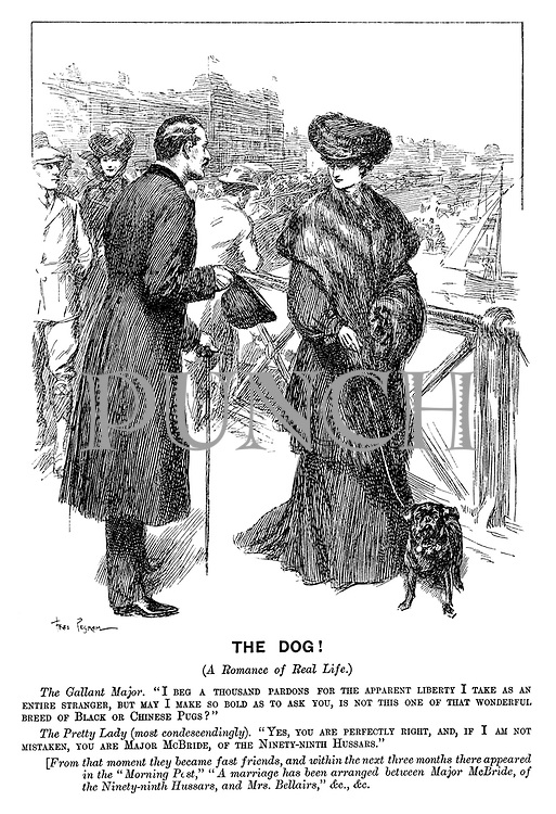 "The Dog! (A romance of real life.) The gallant major. ""I beg a thousand pardons for the apparent liberty I take as an entire stranger, but may I make so bold as to ask you, is not this one of that wonderful breed of black or Chinese pugs?"" The pretty lady (most condescendingly). ""Yes, you are perfectly right, and, if I am not mistaken, you are Major McBride, of the ninety-ninth Hussars."" [From that moment they became fast friends, and within the next three months there appeared in the ""Morning Post,"" ""A marriage has been arranged between Major McBride, of the ninety-ninth Husars, and Mrs Bellairs,"" &c., &c."