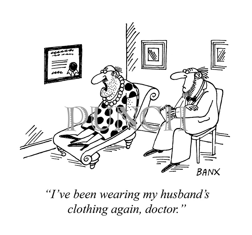 """""""I've been wearing my husband's clothing again, doctor."""""""