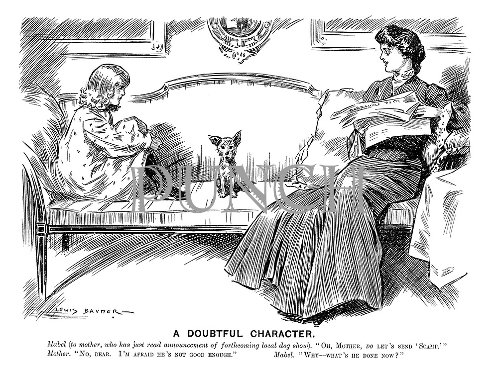 """A Doubtful Character. Mabel (to mother, who has just read announcement of forthcoming local dog show). """"Oh, Mother, do let's send 'Scamp.'"""" Mother. """"No, dear. I'm afraid he's not good enough."""" Mabel. """"Why—what's he done now?"""""""