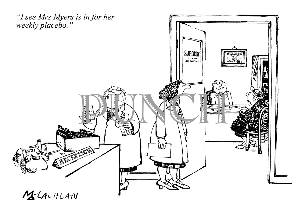 """I see Mrs Myers is in for her weekly placebo."""