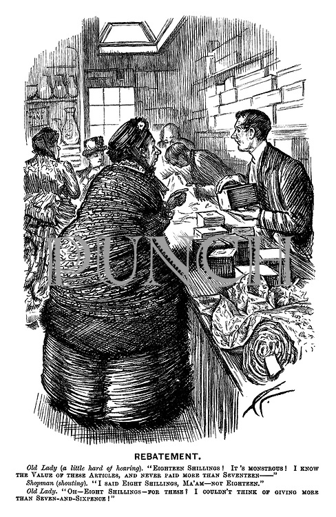 """Rebatement. Old Lady (a little hard of hearing). """"Eighteen shillings! It's monstrous! I know the value of these articles, and never paid more than seventeen — """" Shopman (shouting). """"I said eight shillings, ma'am — not eighteen."""" Old Lady. """"Oh—Eight shillings — for these? I couldn't think of giving more than seven-and-sixpence!"""""""