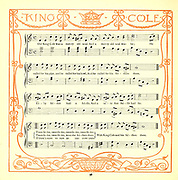 Old King Cole was a merry old soul / And a merry old soul was he; / He called for his pipe, and he called for his bowl / And he called for his fiddlers three. // Every fiddler he had a fiddle, / And a very fine fiddle had he; / Oh there's none so rare, as can compare / With King Cole and his fiddlers three From the Book '  The baby's opera : a book of old rhymes, with new dresses by Walter Crane, and Edmund Evans Publishes in London and New York by F. Warne and co. in 1900